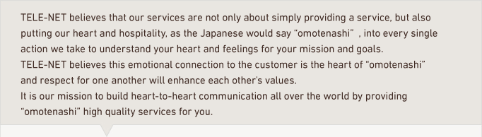 tele-net thinks our services are not only providing services simply but also the heart of hospitality omotenashi that put our mind in every single action on the understanding your hearts and feelings for your mission. tele-net thinks feelings to the other leads the heart of omotenashi and so we believe that we respect each other and enhance your and our values. It is a mission that build heart-to-heart communication all over the world  through providing omotenashi high quality services as business.