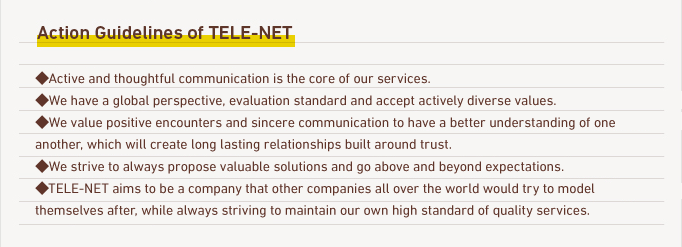 Action Guidelines of tele-net ◆The active communication is the core of our services. ◆We have global perspective, evaluation standard, and accept actively diverse values. ◆We value the encounter and heartful communication for better understanding, and we will create long-lasting trust relationships. ◆We always propose valuable solutions more than could be expected with speed and energy. ◆tele-net has the aim to be a company with the goal from companies all over the world, always keeping our compliance severely.